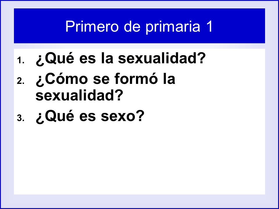 Primero de primaria 1 1. ¿Qué es la sexualidad? 2. ¿Cómo se formó la sexualidad? 3. ¿Qué es sexo?