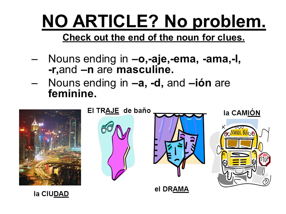1.CHECK OUT THE ARTICLE: –El,los (the), un (a/an),unos(some) in front of a noun lets us know the noun…it is masculine. –La,las (the), una (a/an) or un