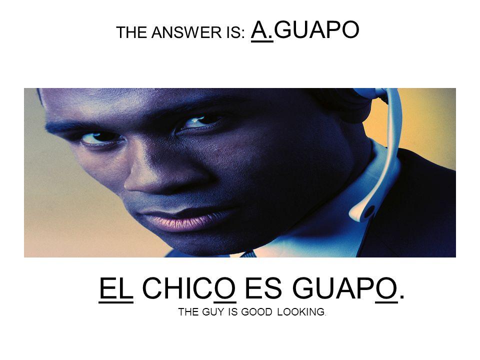 EL CHICO ES________. A.GUAPO B.GUAPA
