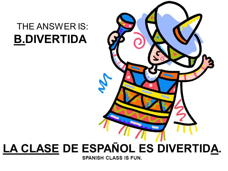 LA CLASE DE ESPAÑOL ES _______. A: DIVERTIDO B:DIVERTIDA C: DIVERTIDOS D: DIVERTIDAS