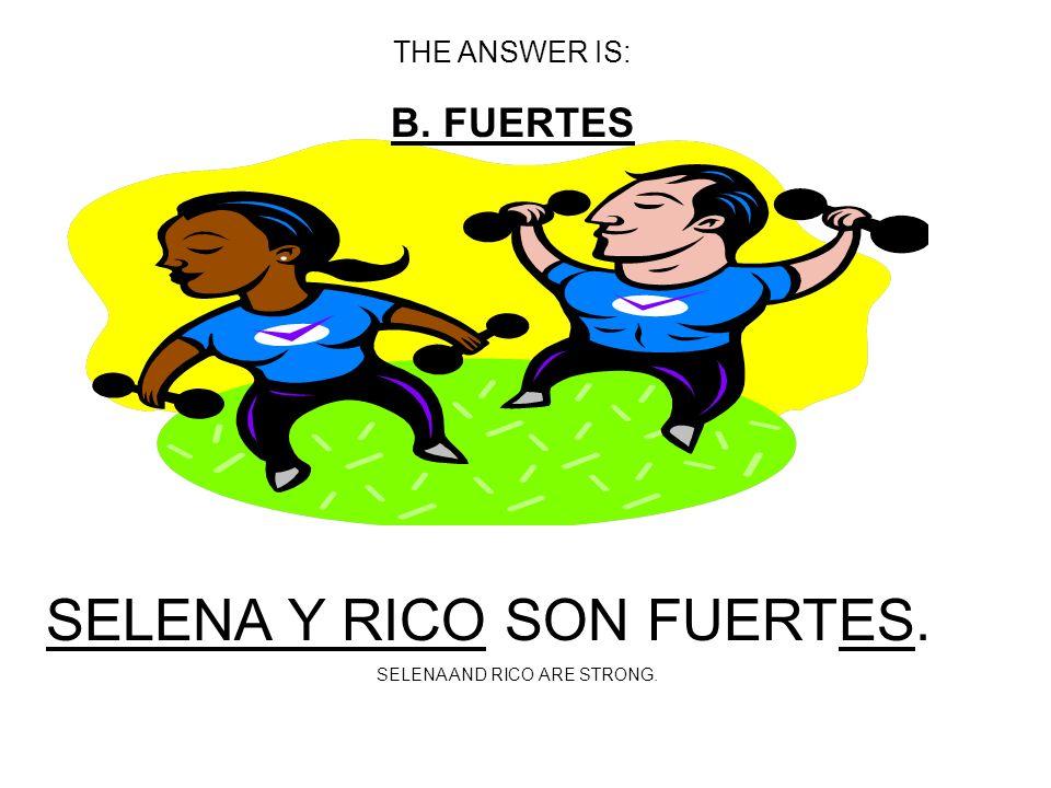 SELENA Y RICO SON _________. A: FUERTOS B: FUERTES C: FUERTAS SINGULAR MASCULINE=FUERTE