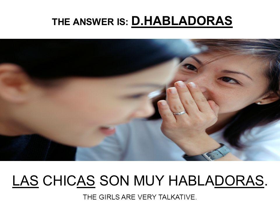 LAS CHICAS SON MUY ___________. A.HABLADOR B.HABLADORA C.HABLADORES D.HABLADORAS