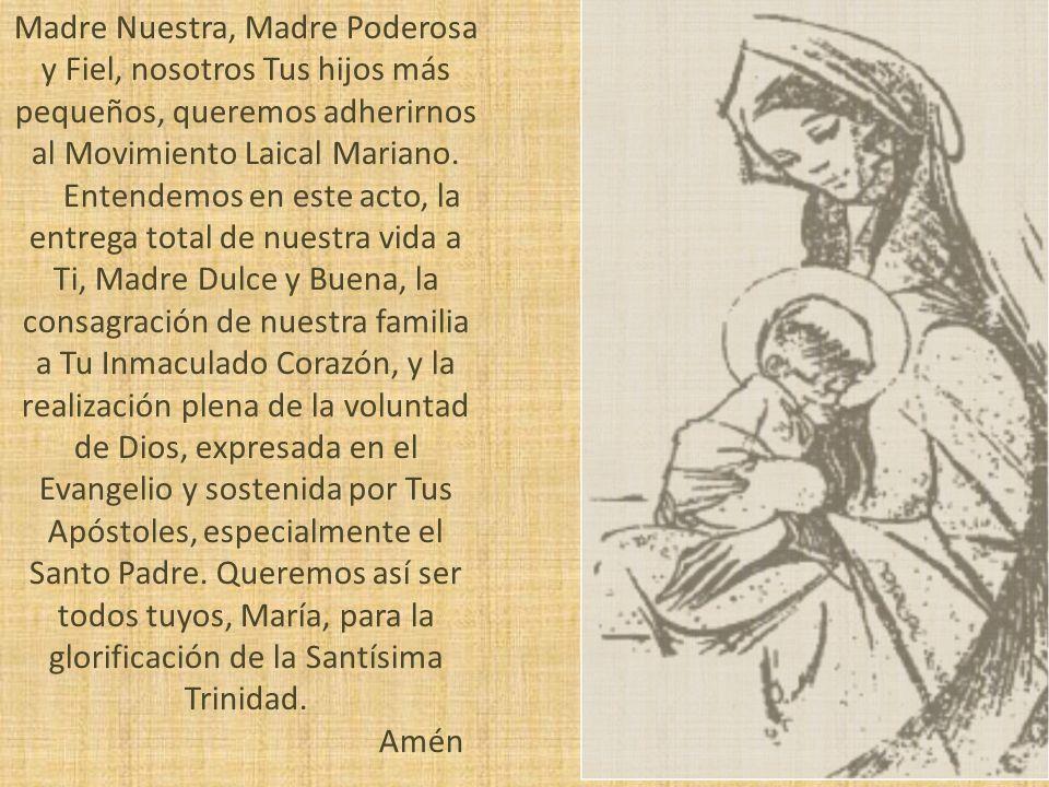 Madre Nuestra, Madre Poderosa y Fiel, nosotros Tus hijos más pequeños, queremos adherirnos al Movimiento Laical Mariano. Entendemos en este acto, la e