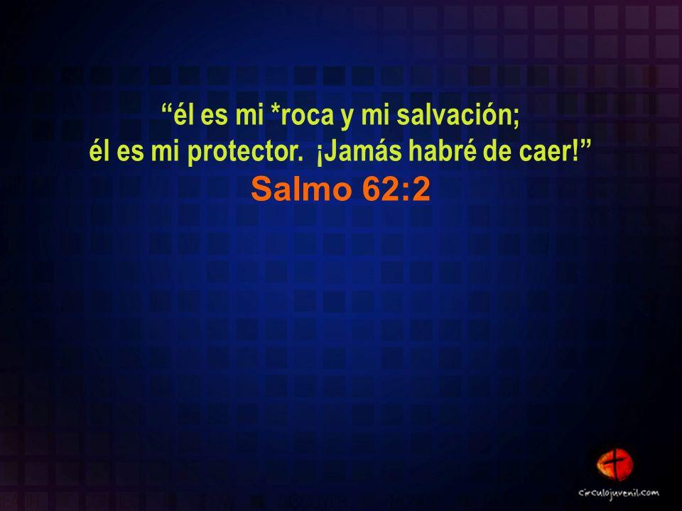él es mi *roca y mi salvación; él es mi protector. ¡Jamás habré de caer! Salmo 62:2