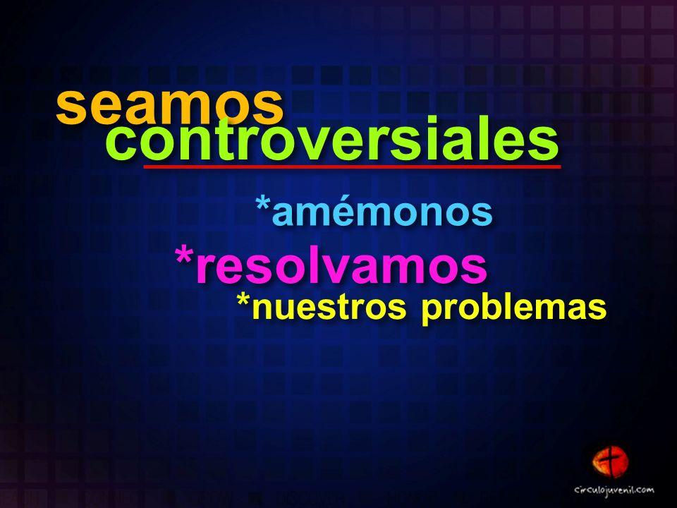seamos seamos controversiales controversiales *amémonos *amémonos *resolvamos *resolvamos *nuestros problemas *nuestros problemas