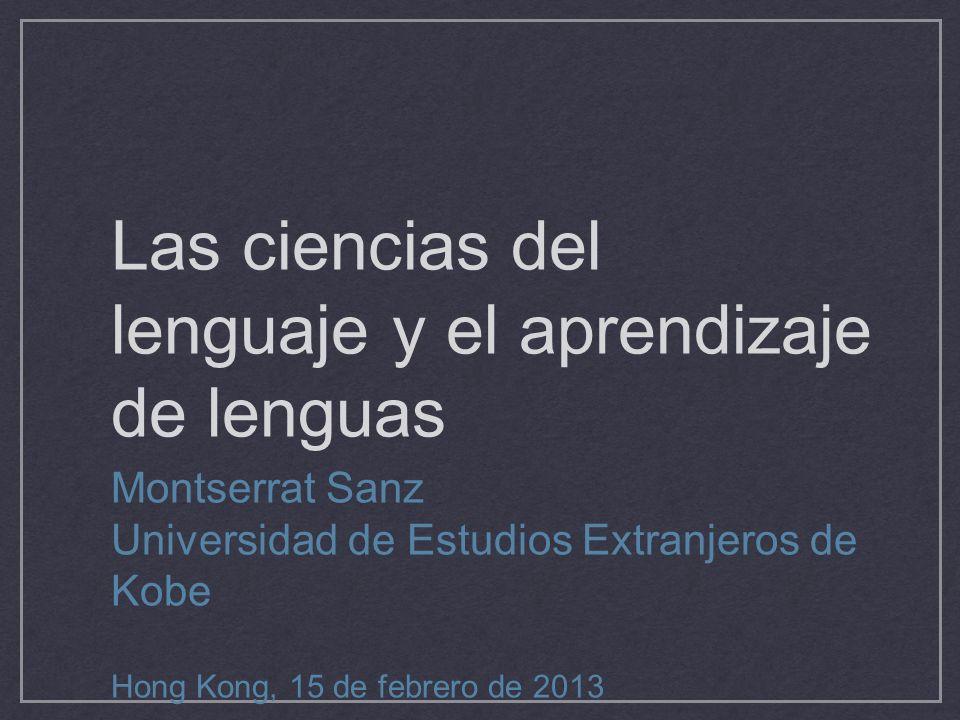Las ciencias del lenguaje y el aprendizaje de lenguas Montserrat Sanz Universidad de Estudios Extranjeros de Kobe Hong Kong, 15 de febrero de 2013