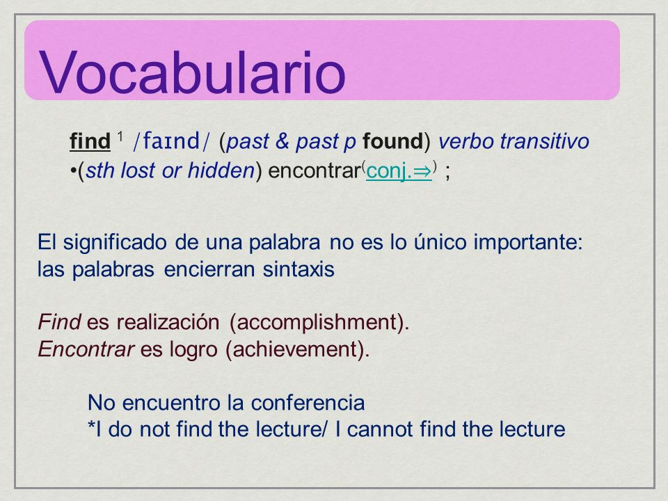 find 1 /faɪnd/ (past & past p found) verbo transitivo (sth lost or hidden) encontrar ( conj. ) ; conj. El significado de una palabra no es lo único im