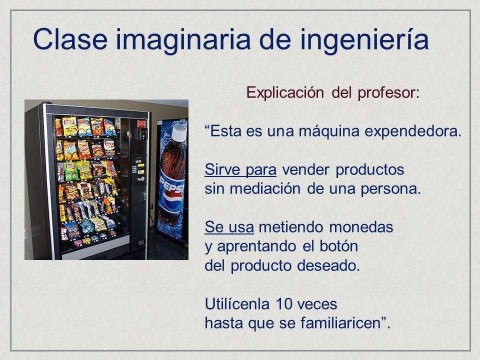 Clase imaginaria de ingeniería Explicación del profesor: Esta es una máquina expendedora. Sirve para vender productos sin mediación de una persona. Se