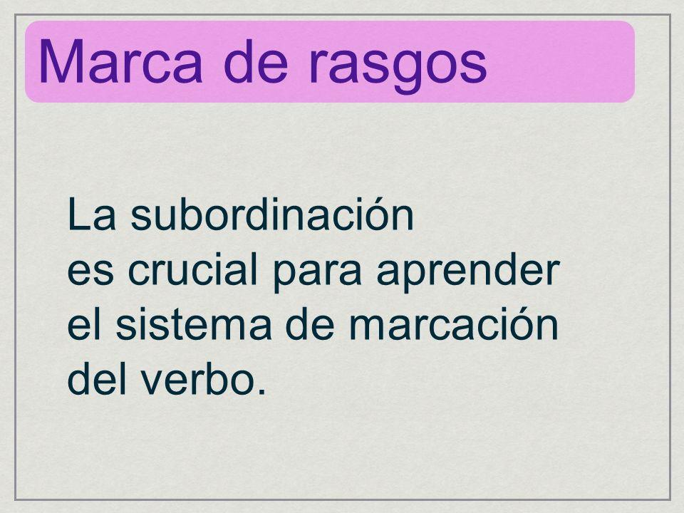 La subordinación es crucial para aprender el sistema de marcación del verbo. Marca de rasgos