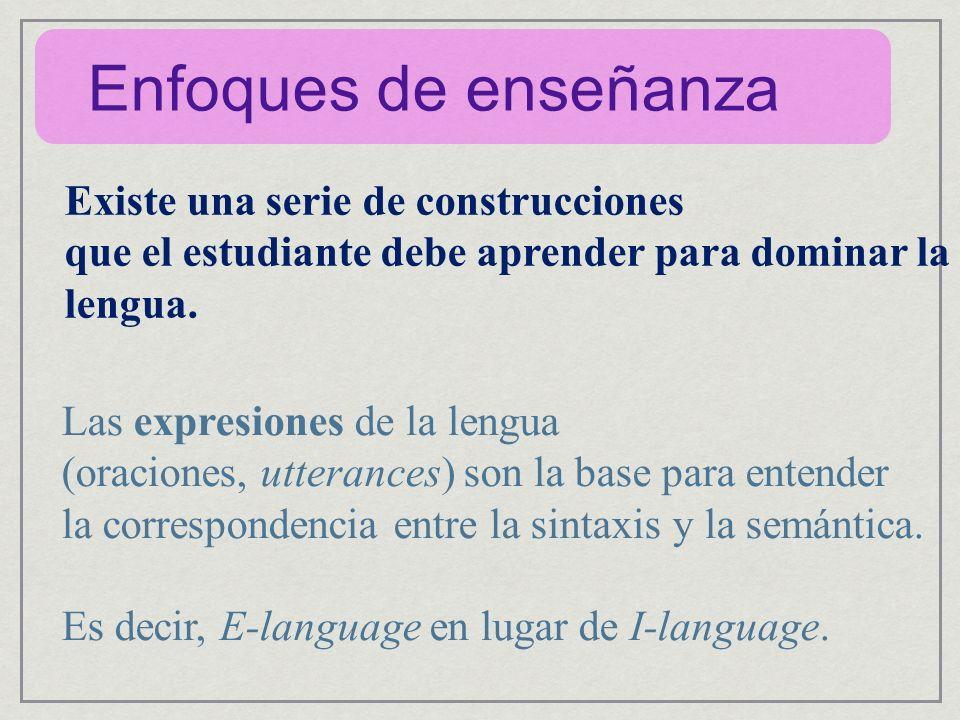 Enfoques de enseñanza Existe una serie de construcciones que el estudiante debe aprender para dominar la lengua. Las expresiones de la lengua (oracion
