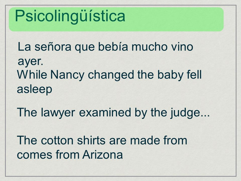 Psicolingüística La señora que bebía mucho vino ayer. While Nancy changed the baby fell asleep The lawyer examined by the judge... The cotton shirts a