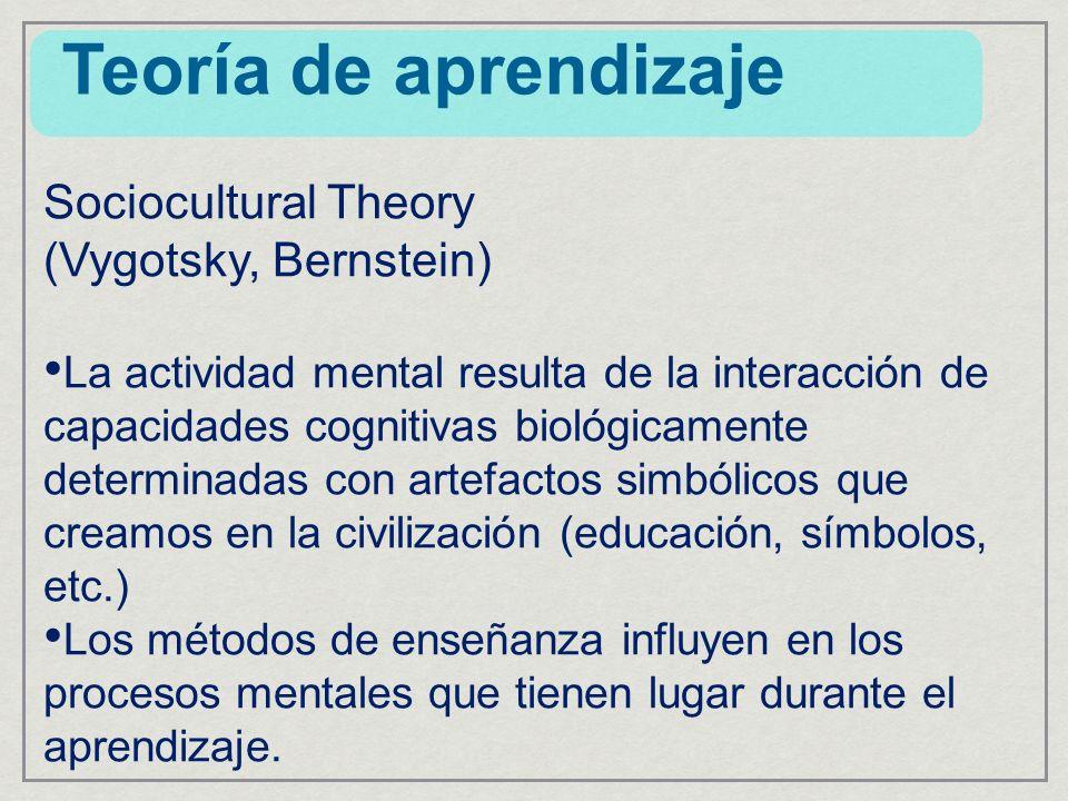 Sociocultural Theory (Vygotsky, Bernstein) La actividad mental resulta de la interacción de capacidades cognitivas biológicamente determinadas con artefactos simbólicos que creamos en la civilización (educación, símbolos, etc.) Los métodos de enseñanza influyen en los procesos mentales que tienen lugar durante el aprendizaje.