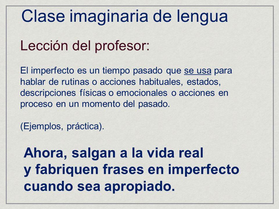 Clase imaginaria de lengua Lección del profesor: El imperfecto es un tiempo pasado que se usa para hablar de rutinas o acciones habituales, estados, descripciones físicas o emocionales o acciones en proceso en un momento del pasado.