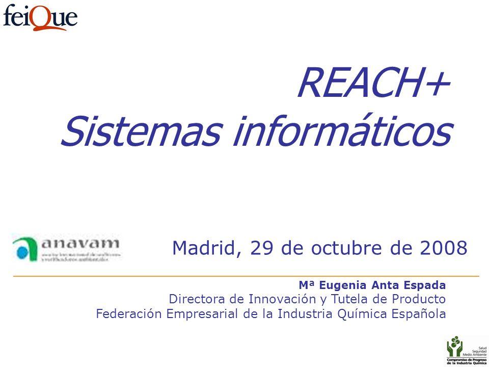 REACH+ Sistemas informáticos Mª Eugenia Anta Espada Directora de Innovación y Tutela de Producto Federación Empresarial de la Industria Química Españo