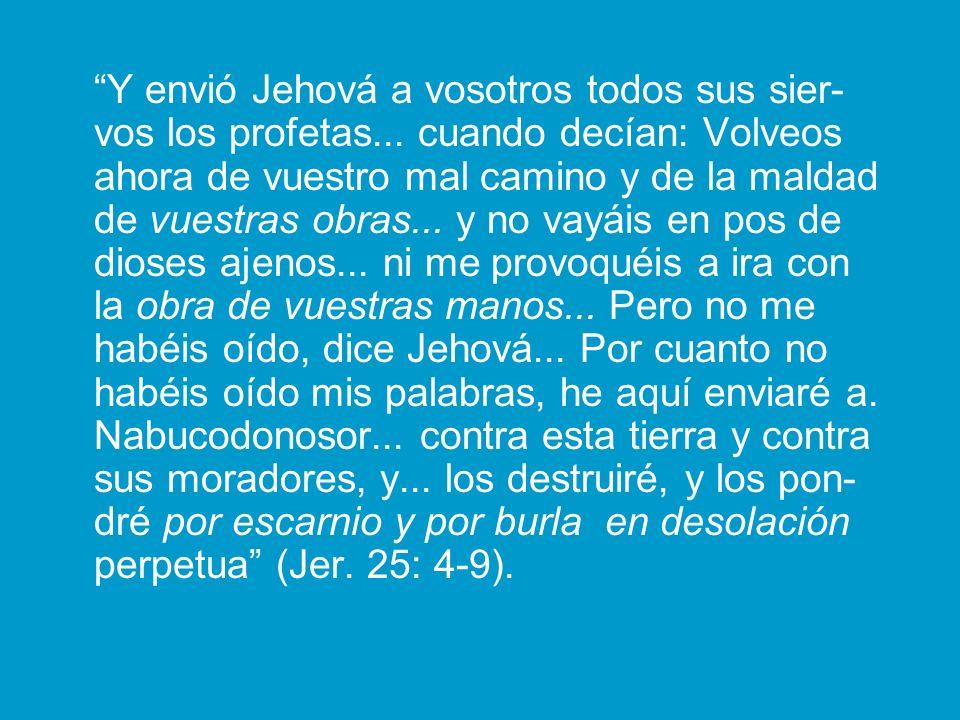 Y envió Jehová a vosotros todos sus sier- vos los profetas... cuando decían: Volveos ahora de vuestro mal camino y de la maldad de vuestras obras... y