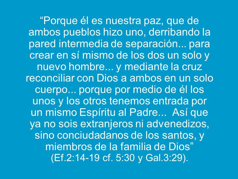 Porque él es nuestra paz, que de ambos pueblos hizo uno, derribando la pared intermedia de separación... para crear en sí mismo de los dos un solo y n