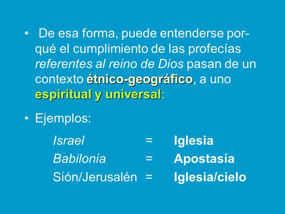 De esa forma, puede entenderse por- qué el cumplimiento de las profecías referentes al reino de Dios pasan de un contexto étnico-geográfico étnico-geo