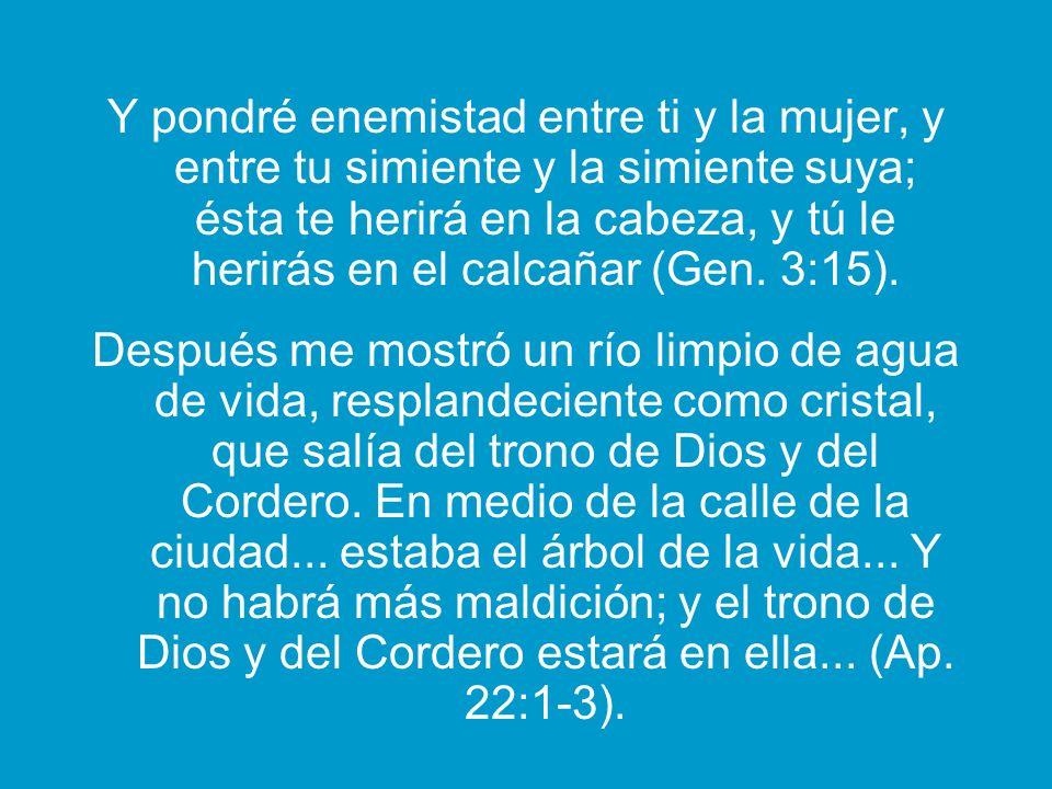 Y pondré enemistad entre ti y la mujer, y entre tu simiente y la simiente suya; ésta te herirá en la cabeza, y tú le herirás en el calcañar (Gen. 3:15