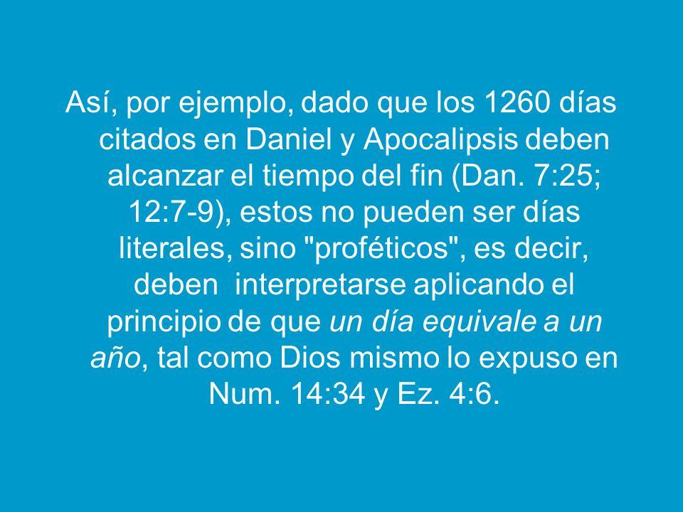 Así, por ejemplo, dado que los 1260 días citados en Daniel y Apocalipsis deben alcanzar el tiempo del fin (Dan. 7:25; 12:7-9), estos no pueden ser día