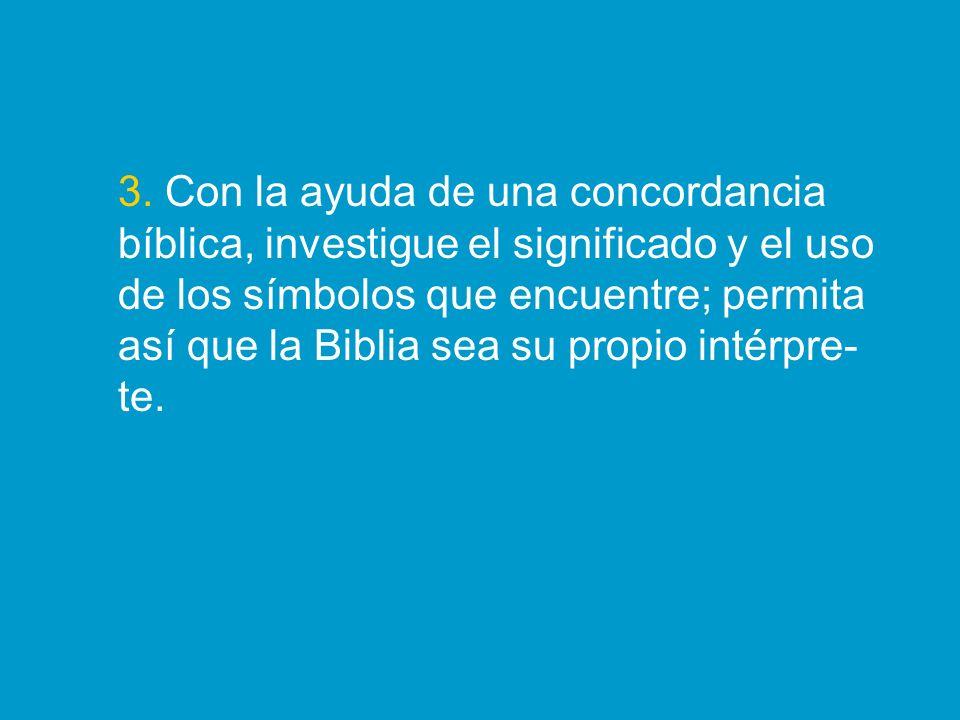 3. Con la ayuda de una concordancia bíblica, investigue el significado y el uso de los símbolos que encuentre; permita así que la Biblia sea su propio