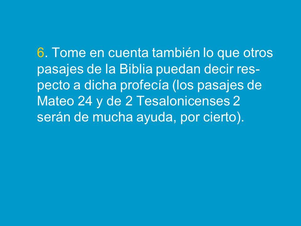 6. Tome en cuenta también lo que otros pasajes de la Biblia puedan decir res- pecto a dicha profecía (los pasajes de Mateo 24 y de 2 Tesalonicenses 2
