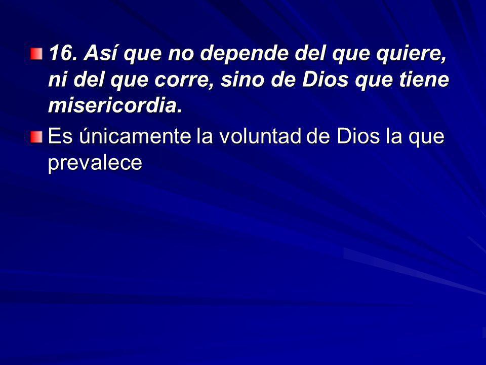16.Así que no depende del que quiere, ni del que corre, sino de Dios que tiene misericordia.