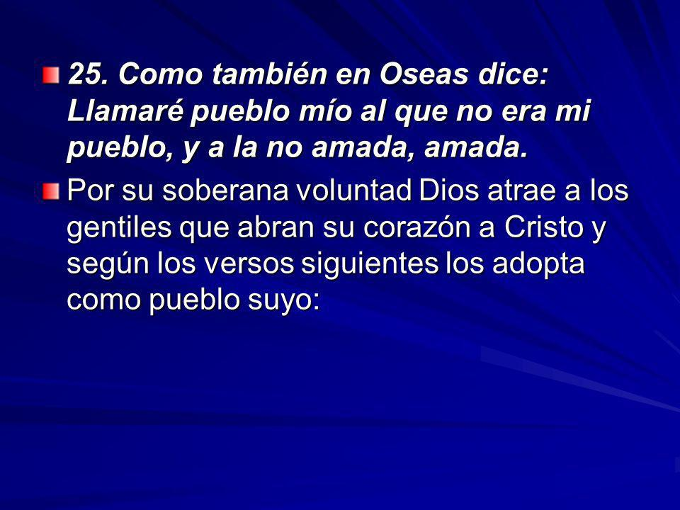 25.Como también en Oseas dice: Llamaré pueblo mío al que no era mi pueblo, y a la no amada, amada.