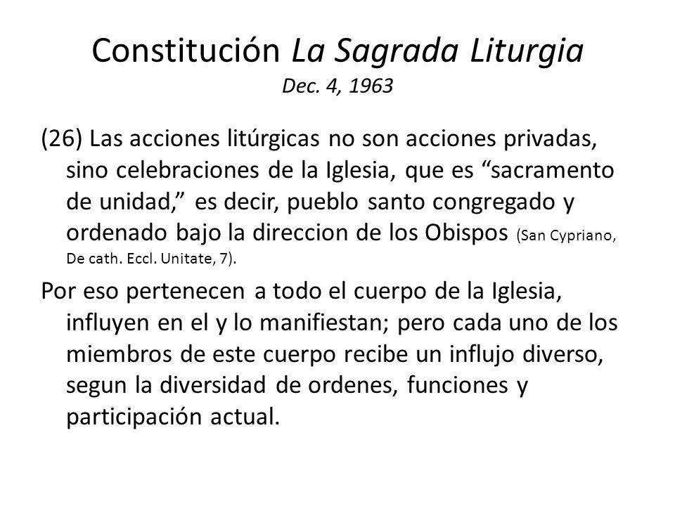 Constitución La Sagrada Liturgia Dec. 4, 1963 (26) Las acciones litúrgicas no son acciones privadas, sino celebraciones de la Iglesia, que es sacramen