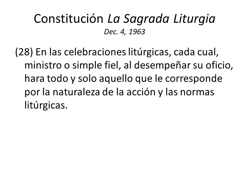 Constitución La Sagrada Liturgia Dec. 4, 1963 (28) En las celebraciones litúrgicas, cada cual, ministro o simple fiel, al desempeñar su oficio, hara t