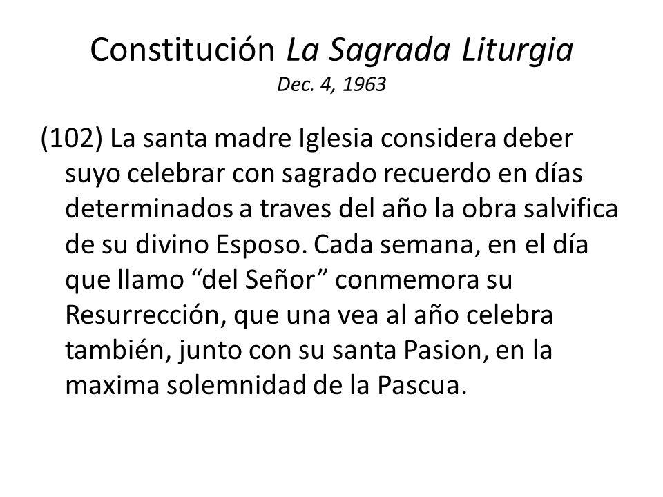 Constitución La Sagrada Liturgia Dec. 4, 1963 (102) La santa madre Iglesia considera deber suyo celebrar con sagrado recuerdo en días determinados a t