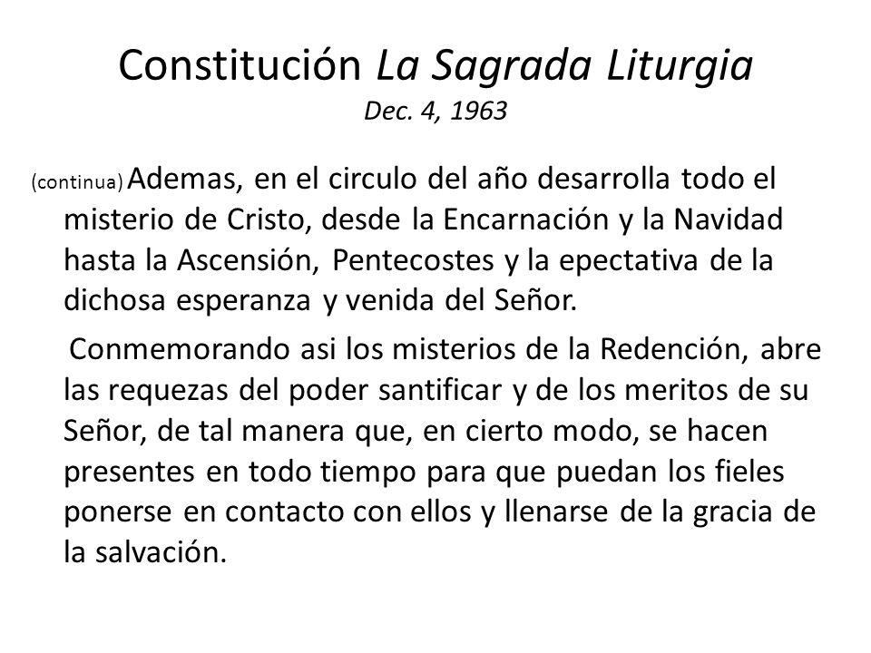 Constitución La Sagrada Liturgia Dec. 4, 1963 (continua) Ademas, en el circulo del año desarrolla todo el misterio de Cristo, desde la Encarnación y l