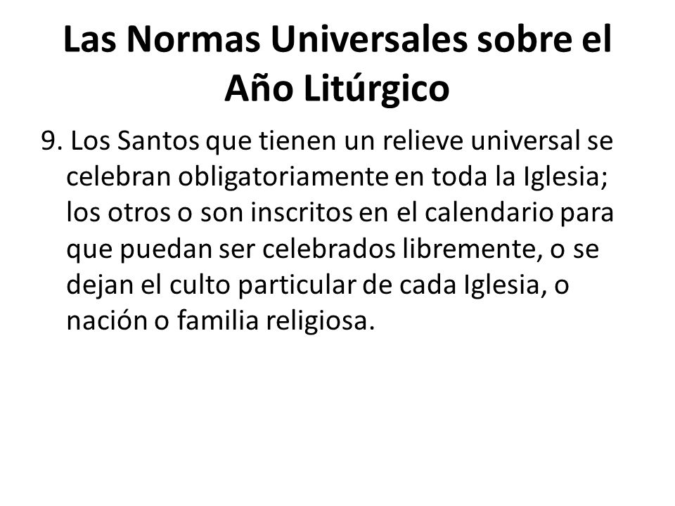 Las Normas Universales sobre el Año Litúrgico 9. Los Santos que tienen un relieve universal se celebran obligatoriamente en toda la Iglesia; los otros
