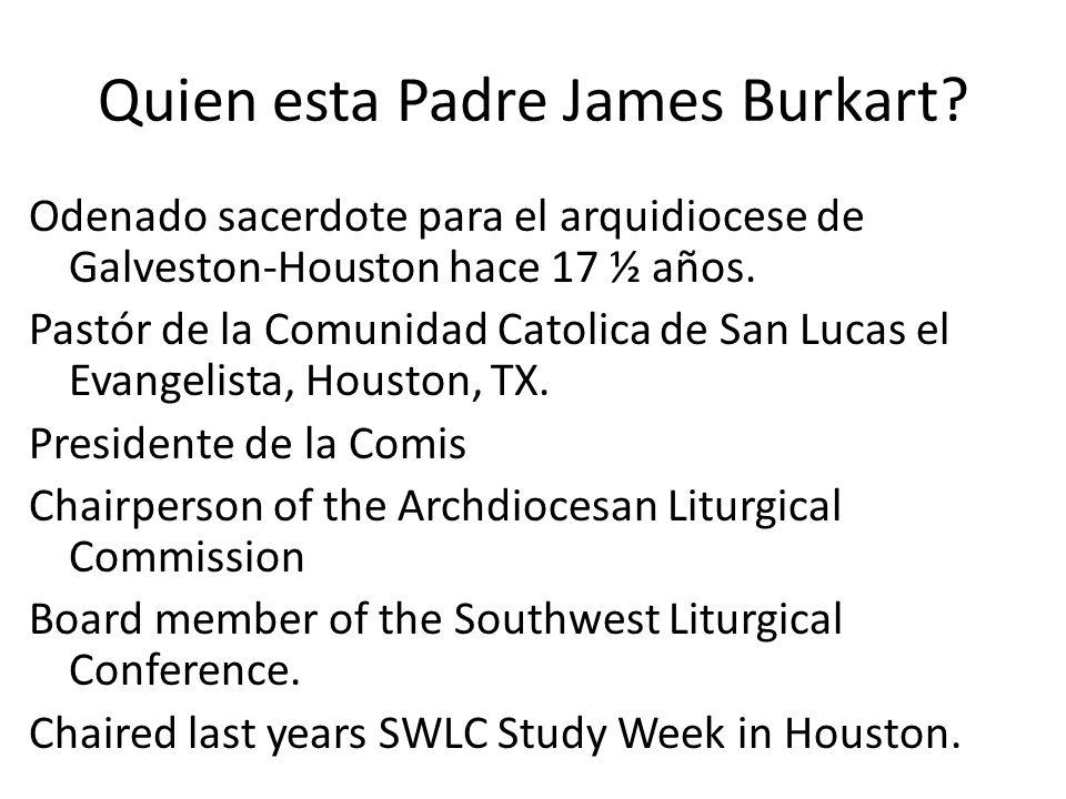 Quien esta Padre James Burkart? Odenado sacerdote para el arquidiocese de Galveston-Houston hace 17 ½ años. Pastór de la Comunidad Catolica de San Luc