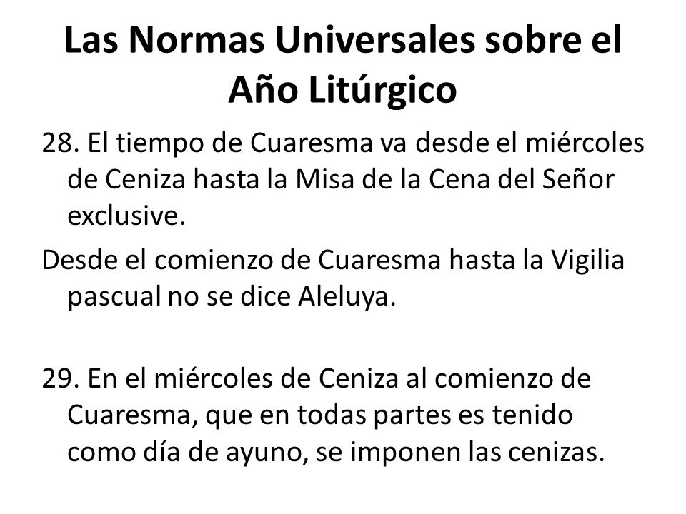 Las Normas Universales sobre el Año Litúrgico 28. El tiempo de Cuaresma va desde el miércoles de Ceniza hasta la Misa de la Cena del Señor exclusive.