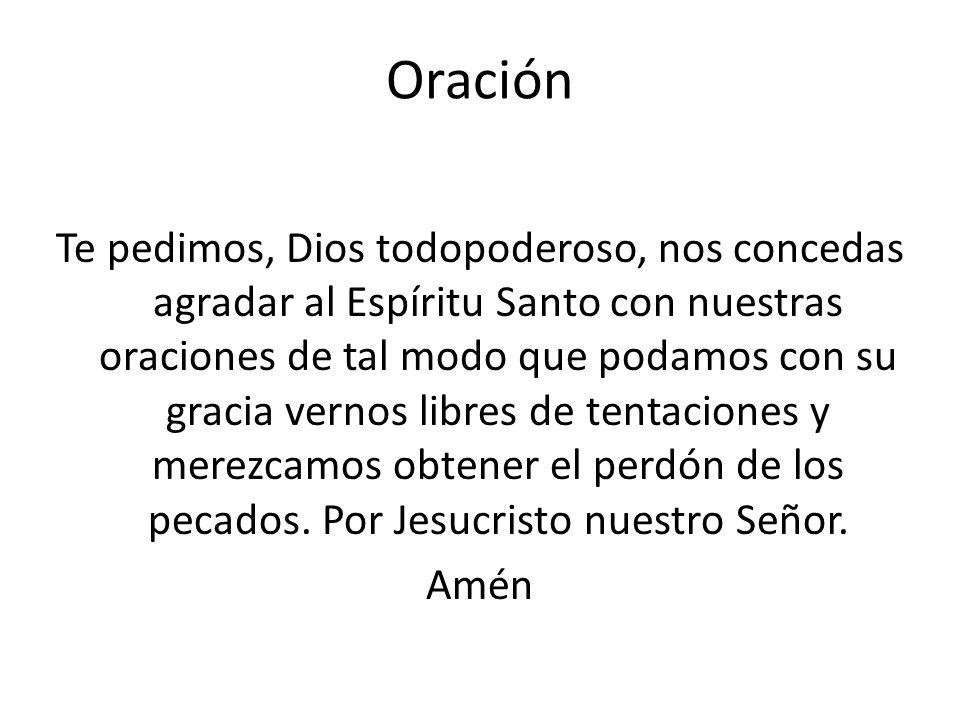 Oración Te pedimos, Dios todopoderoso, nos concedas agradar al Espíritu Santo con nuestras oraciones de tal modo que podamos con su gracia vernos libr