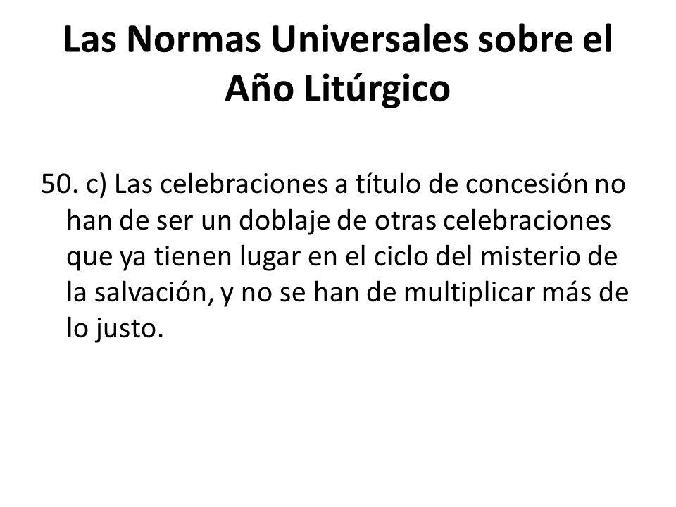 Las Normas Universales sobre el Año Litúrgico 50. c) Las celebraciones a título de concesión no han de ser un doblaje de otras celebraciones que ya ti