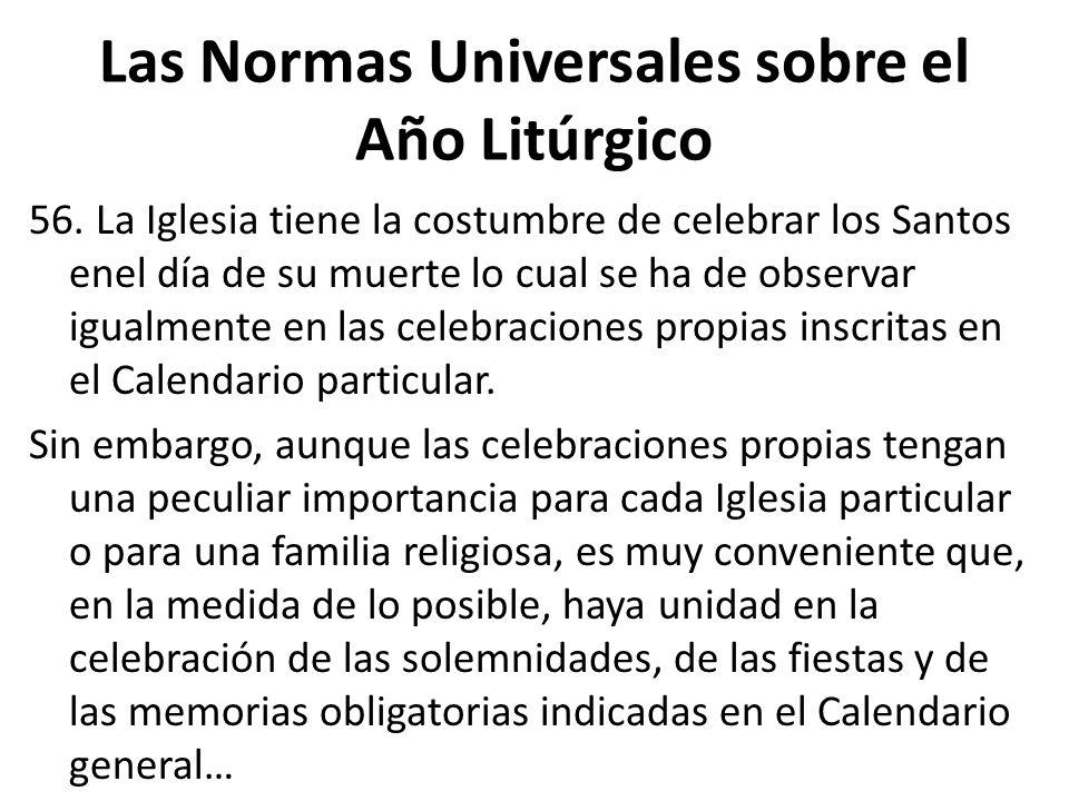 Las Normas Universales sobre el Año Litúrgico 56. La Iglesia tiene la costumbre de celebrar los Santos enel día de su muerte lo cual se ha de observar