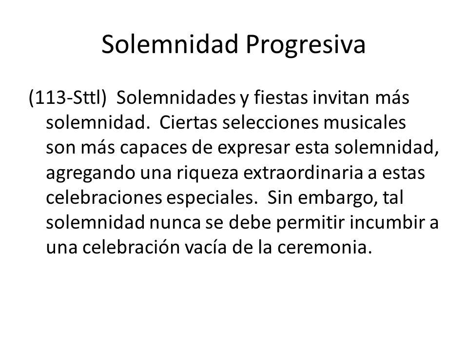 Solemnidad Progresiva (113-Sttl) Solemnidades y fiestas invitan más solemnidad. Ciertas selecciones musicales son más capaces de expresar esta solemni