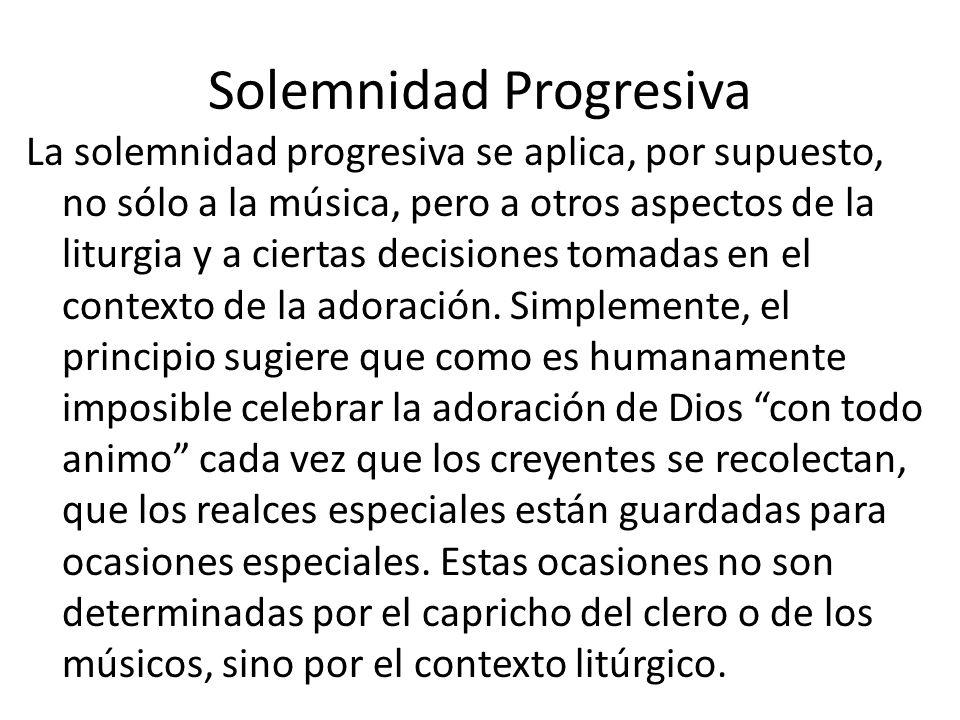 Solemnidad Progresiva La solemnidad progresiva se aplica, por supuesto, no sólo a la música, pero a otros aspectos de la liturgia y a ciertas decisiones tomadas en el contexto de la adoración.