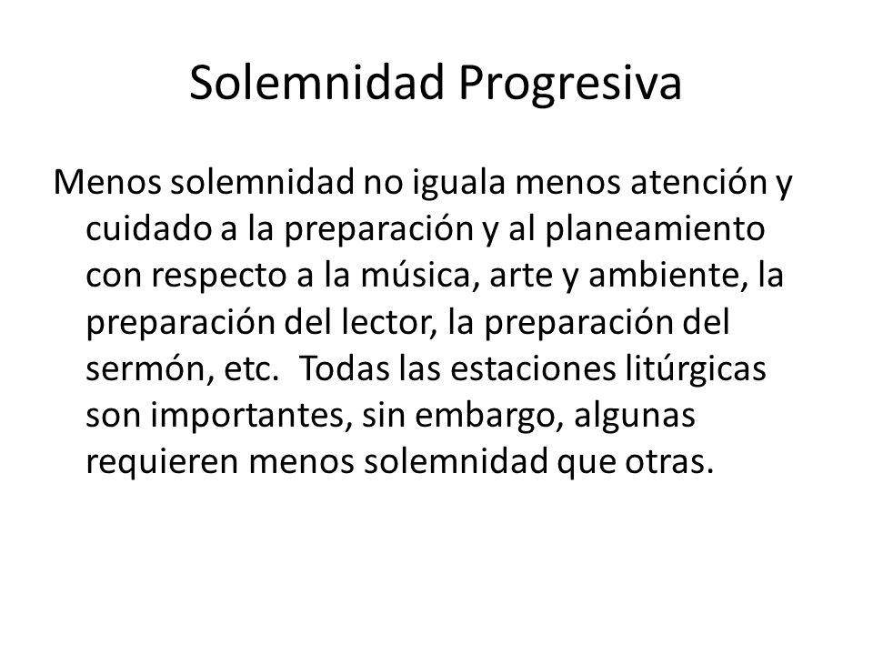 Solemnidad Progresiva Menos solemnidad no iguala menos atención y cuidado a la preparación y al planeamiento con respecto a la música, arte y ambiente, la preparación del lector, la preparación del sermón, etc.