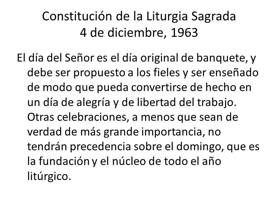 Constitución de la Liturgia Sagrada 4 de diciembre, 1963 El día del Señor es el día original de banquete, y debe ser propuesto a los fieles y ser enseñado de modo que pueda convertirse de hecho en un día de alegría y de libertad del trabajo.