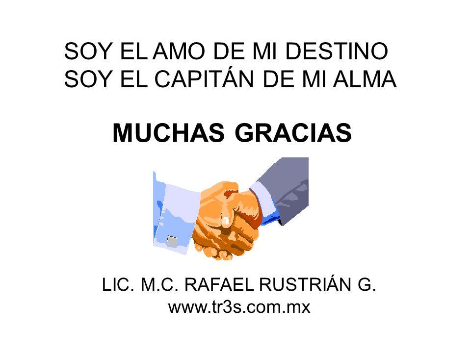 MUCHAS GRACIAS LIC. M.C. RAFAEL RUSTRIÁN G. www.tr3s.com.mx SOY EL AMO DE MI DESTINO SOY EL CAPITÁN DE MI ALMA