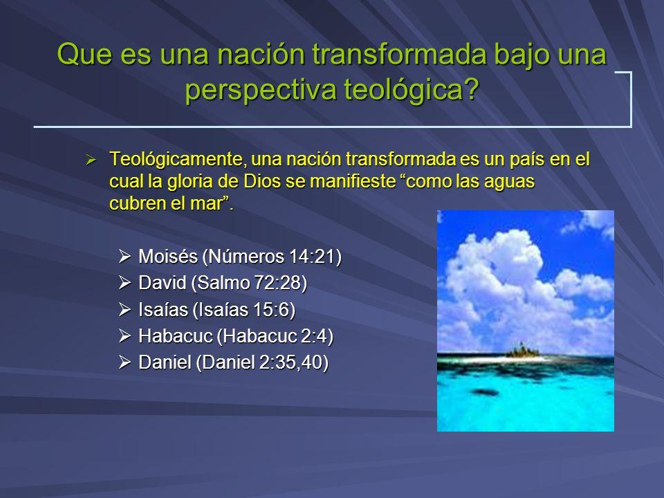 Que es una nación transformada bajo una perspectiva teológica? Teológicamente, una nación transformada es un país en el cual la gloria de Dios se mani