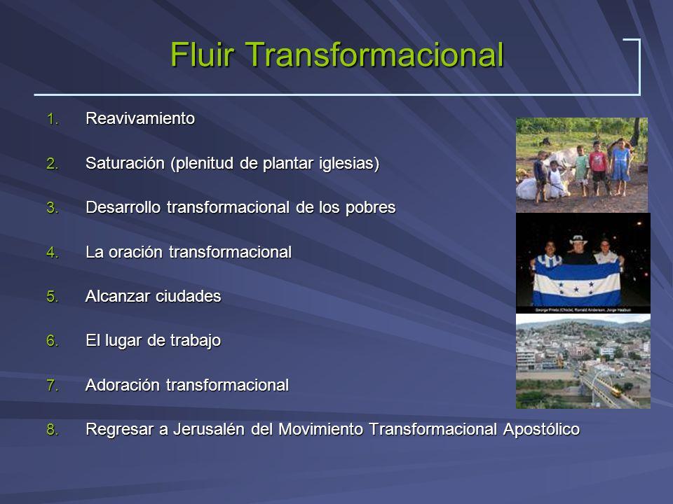 Fluir Transformacional 1. Reavivamiento 2. Saturación (plenitud de plantar iglesias) 3. Desarrollo transformacional de los pobres 4. La oración transf