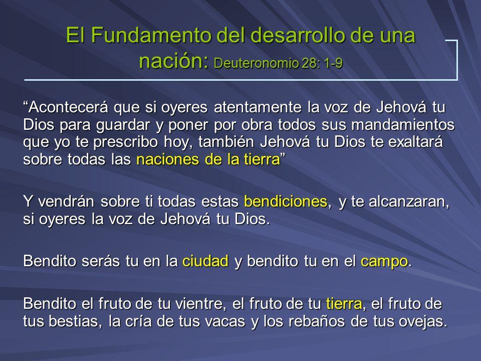 El Fundamento del desarrollo de una nación: Deuteronomio 28: 1-9 Acontecerá que si oyeres atentamente la voz de Jehová tu Dios para guardar y poner po