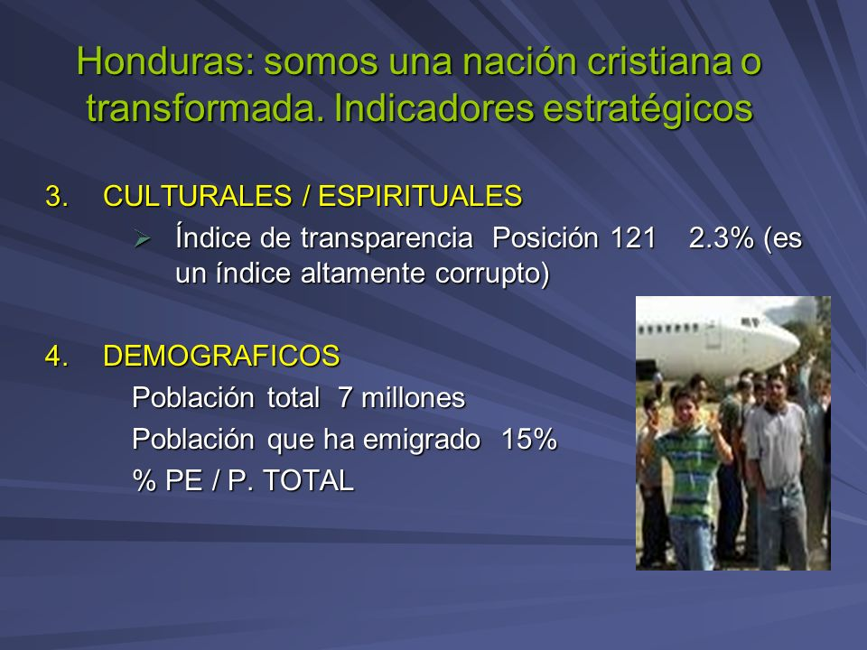 Honduras: somos una nación cristiana o transformada. Indicadores estratégicos 3.CULTURALES / ESPIRITUALES Índice de transparencia Posición 121 2.3% (e