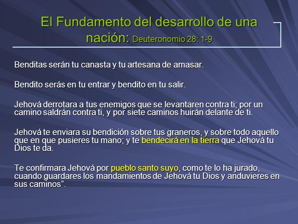 El Fundamento del desarrollo de una nación: Deuteronomio 28: 1-9 Benditas serán tu canasta y tu artesana de amasar. Bendito serás en tu entrar y bendi