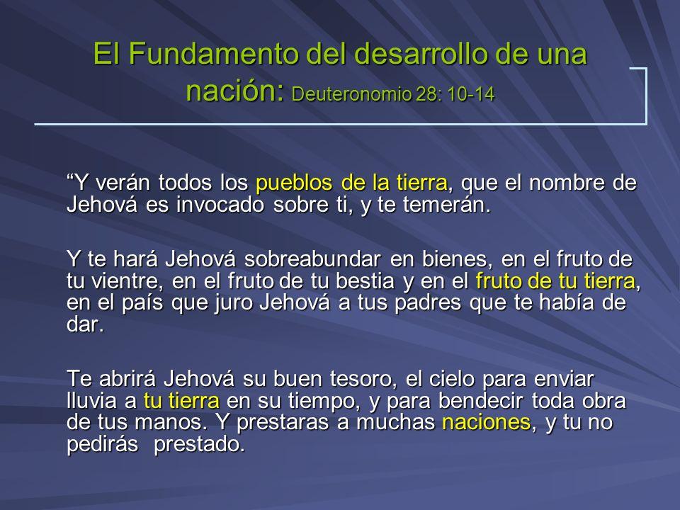 El Fundamento del desarrollo de una nación: Deuteronomio 28: 10-14 Y verán todos los pueblos de la tierra, que el nombre de Jehová es invocado sobre t