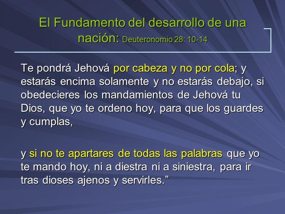 El Fundamento del desarrollo de una nación: Deuteronomio 28: 10-14 Te pondrá Jehová por cabeza y no por cola; y estarás encima solamente y no estarás