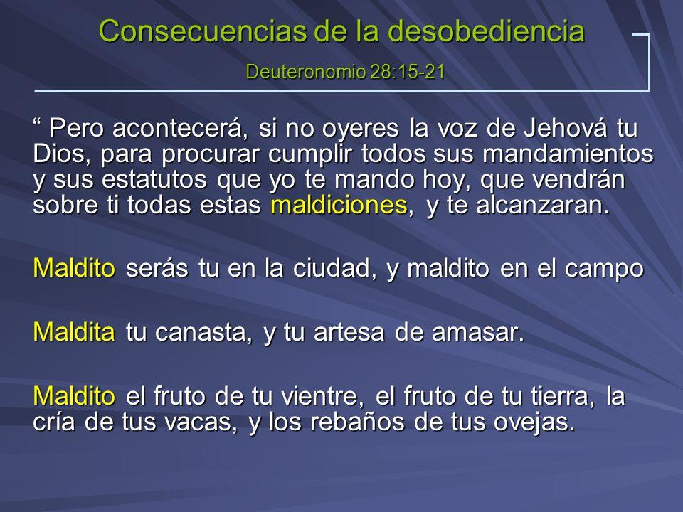 Consecuencias de la desobediencia Deuteronomio 28:15-21 Pero acontecerá, si no oyeres la voz de Jehová tu Dios, para procurar cumplir todos sus mandam